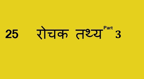 Interesting facts to know – Part 3, 25 रोचक तथ्य